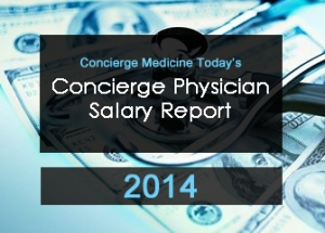 New data summarizing concierge medicine and direct-pay physician salaries in the U.S. — New 2013-2014 Data on Concierge Physician Salaries Annual Report Released by Trade Journal, Concierge Medicine Today –-
